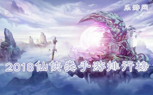 2018仙侠类手游排行榜_画质唯美_人气最多_破解版